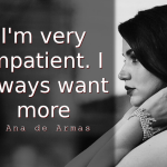 Ana de Armas Quotes I'm very impatient