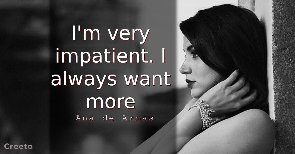 Ana de Armas Quotes I'm very impatient