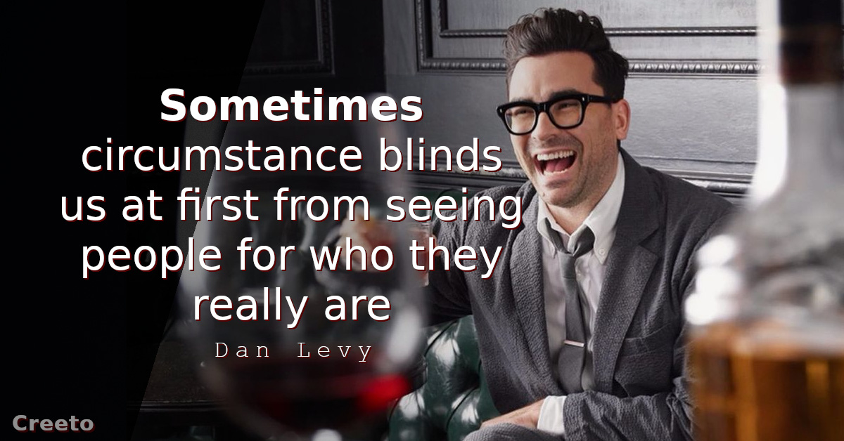 Dan Levy quotes Sometimes circumstance blinds us at first