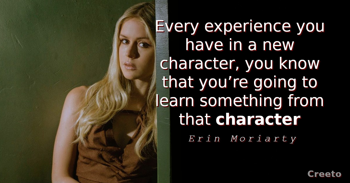 Erin Moriarty quotes Every experience you have in a new character