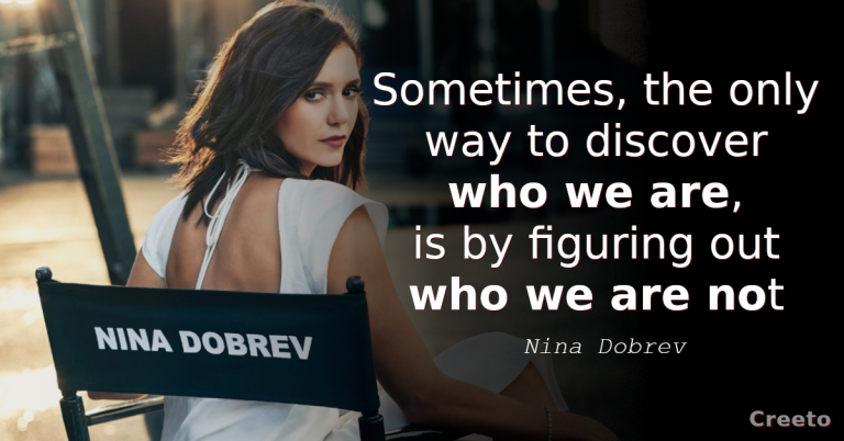 Nina Dobrev Quotes Sometimes, the only way to discover who we are