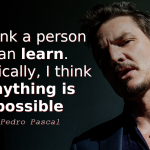 Pedro Pascal quotes I think a person can learn